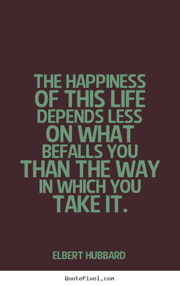 Quote about life - The happiness of this life depends less on what befalls you than the..