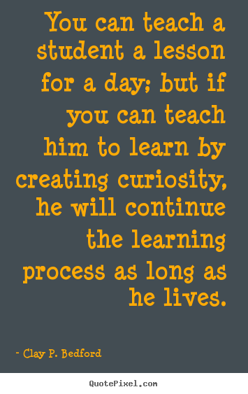 Life quotes - You can teach a student a lesson for a day; but if you can..