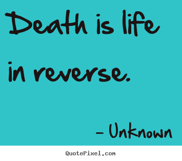 Life quotes - Death is life in reverse.