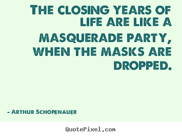The closing years of life are like a masquerade.. Arthur Schopenauer famous life sayings