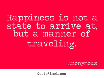 Happiness is not a state to arrive at, but a manner of traveling. Anonymous famous life quote
