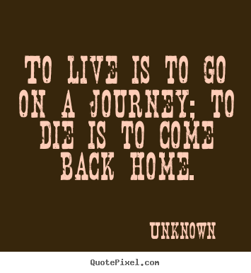 Life quotes - To live is to go on a journey; to die is to come..