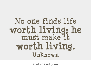 Life quotes - No one finds life worth living; he must make it worth living.