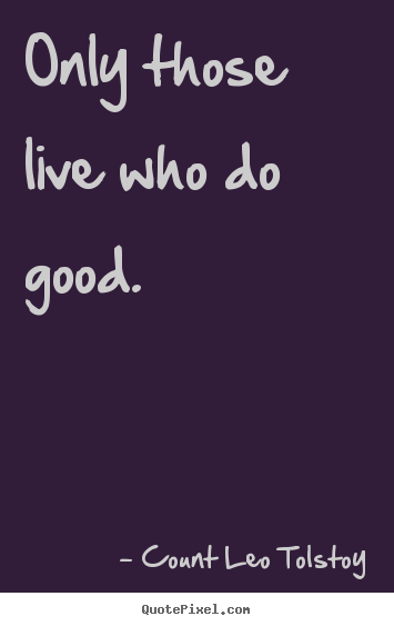 Only those live who do good. Count Leo Tolstoy popular life quote