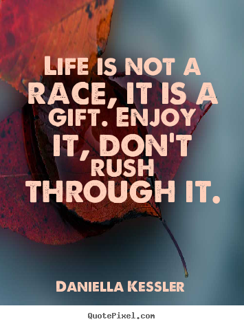 Create your own picture quotes about life - Life is not a race, it is a gift. enjoy it, don't rush through..
