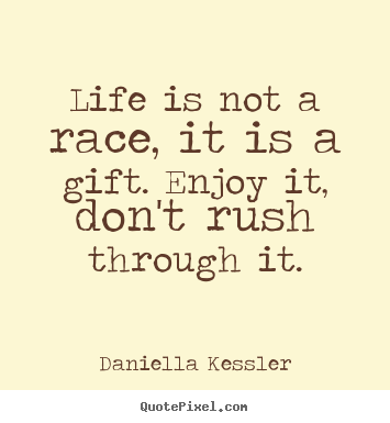 Life is not a race, it is a gift. enjoy it, don't rush.. Daniella Kessler great life quote