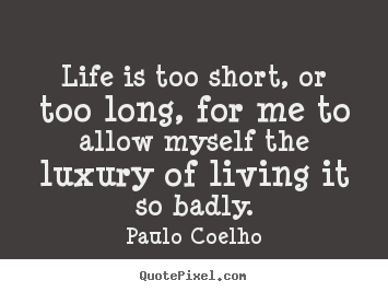 Life is too short, or too long, for me to allow.. Paulo Coelho greatest life quotes