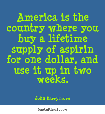 America is the country where you buy a lifetime supply.. John Barrymore top life quote