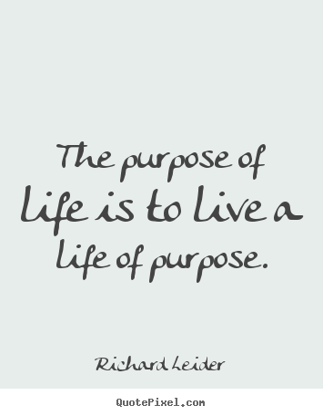 Richard Leider image quotes - The purpose of life is to live a life of purpose. - Life quotes