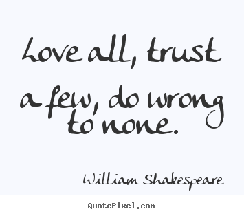 Love all, trust a few, do wrong to none. William Shakespeare  life quote