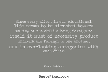 Since every effort in our educational life seems to be directed toward.. Emma Goldman  life quotes