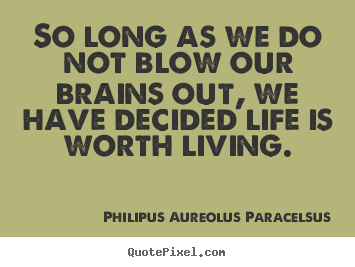 So long as we do not blow our brains out, we have decided.. Philipus Aureolus Paracelsus good life quotes