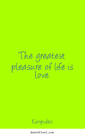 The greatest pleasure of life is love. Euripides greatest life quotes