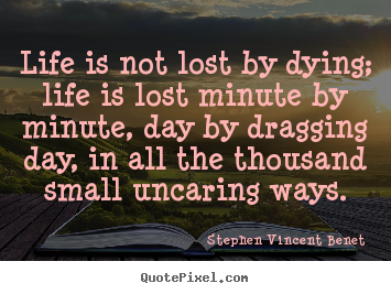 Stephen Vincent Benet picture quotes - Life is not lost by dying; life is lost minute.. - Life quotes