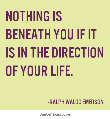 Life quote - Nothing is beneath you if it is in the direction of your life.