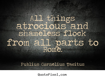 Quotes about life - All things atrocious and shameless flock from all parts..