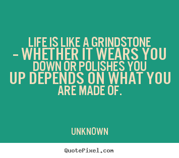 Unknown picture quotes - Life is like a grindstone -- whether it wears you down or polishes.. - Life quote