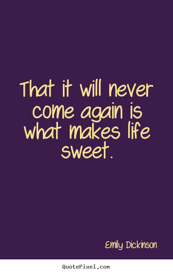 Create custom photo quotes about life - That it will never come again is what makes life sweet.