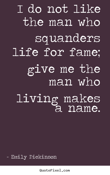 Emily Dickinson picture quote - I do not like the man who squanders life for fame; give me the.. - Life quote