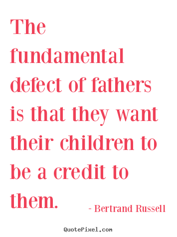 Life sayings - The fundamental defect of fathers is that they want their..
