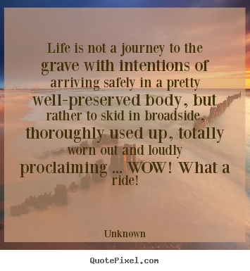 Life is not a journey to the grave with intentions of arriving.. Unknown greatest life quotes