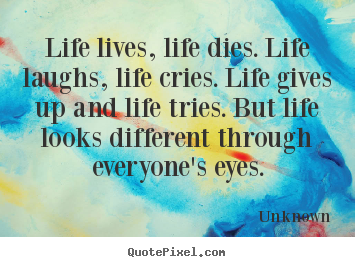 Customize picture quote about life - Life lives, life dies. life laughs, life cries. life..