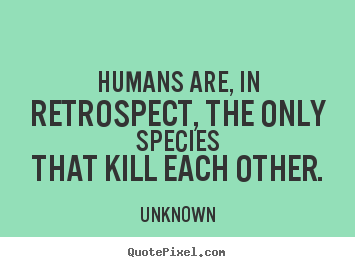 Unknown picture sayings - Humans are, in retrospect, the only speciesthat.. - Life sayings