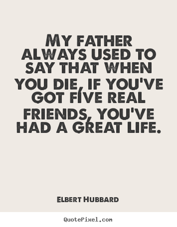 Elbert Hubbard picture quotes - My father always used to say that when you die, if.. - Life quote