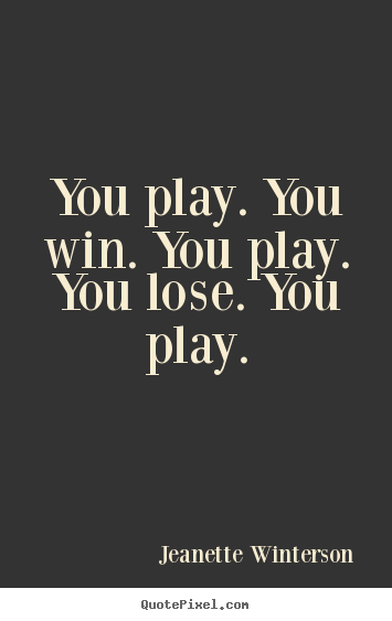 Jeanette Winterson picture quotes - You play. you win. you play. you lose. you play. - Life quotes
