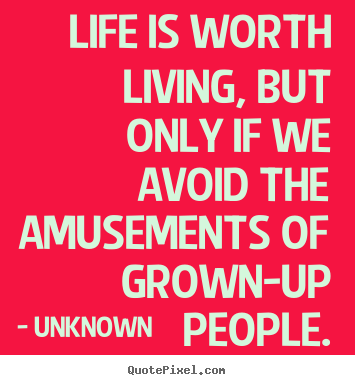 Life quotes - Life is worth living, but only if we avoid the amusements..