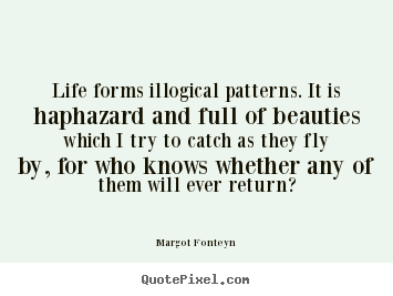 Make personalized picture quotes about life - Life forms illogical patterns. it is haphazard and full of beauties..