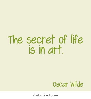 The secret of life is in art. Oscar Wilde top life quotes