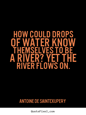 Antoine De Saint-Exupery image quote - How could drops of water know themselves to be a river? yet.. - Life quote