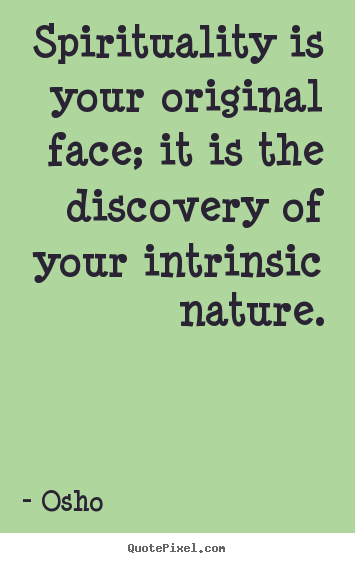 Spirituality is your original face; it is the discovery of your intrinsic.. Osho good life quotes