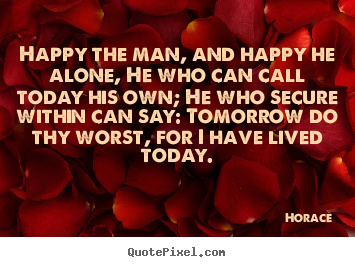 Happy the man, and happy he alone, he who can.. Horace great life quote