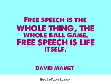 Life sayings - Free speech is the whole thing, the whole ball..