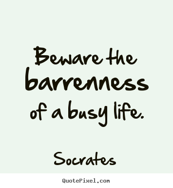 Life quotes - Beware the barrenness of a busy life.