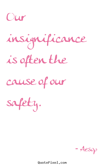 Quotes about life - Our insignificance is often the cause of our safety.