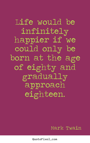 Life quotes - Life would be infinitely happier if we could only be born at the age..