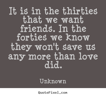 Unknown picture quote - It is in the thirties that we want friends. in the forties.. - Life quote