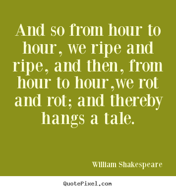 And so from hour to hour, we ripe and ripe, and then, from hour.. William Shakespeare good life quote
