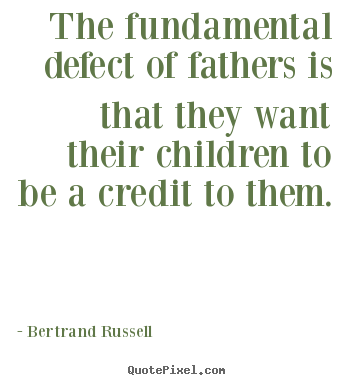 The fundamental defect of fathers is that they want their children to.. Bertrand Russell best life quotes