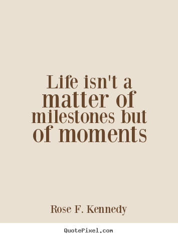 Rose F. Kennedy photo quotes - Life isn't a matter of milestones but of moments - Life sayings