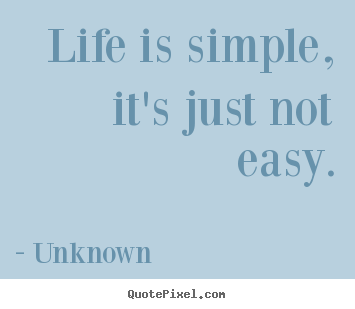 Life is simple, it's just not easy. Unknown famous life quotes