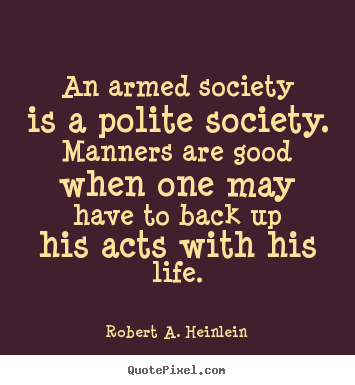 An armed society is a polite society. manners are good when.. Robert A. Heinlein best life quotes