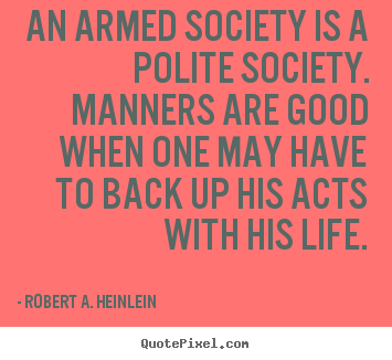 Quotes about life - An armed society is a polite society. manners are good when one..