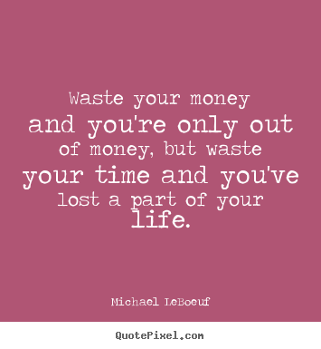 Quotes about life - Waste your money and you're only out of money, but..