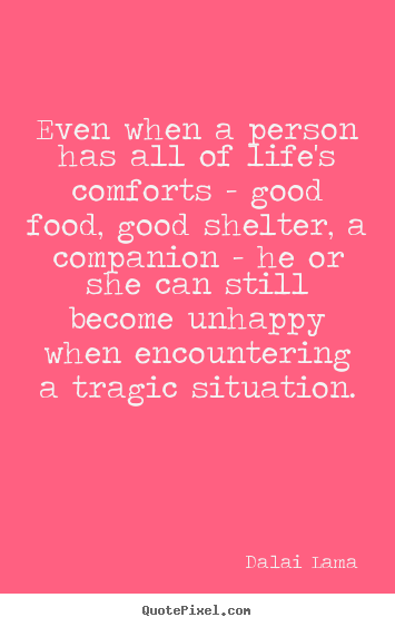 Life quote - Even when a person has all of life's comforts - good food,..