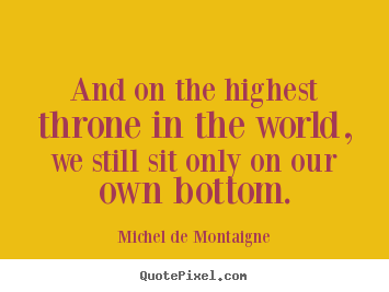 Life quote - And on the highest throne in the world, we still sit only on our own..