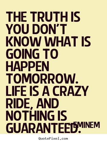 Quote about life - The truth is you don't know what is going to happen tomorrow...